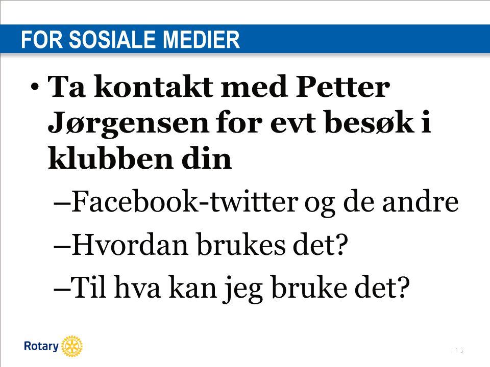 | 13 FOR SOSIALE MEDIER Ta kontakt med Petter Jørgensen for evt besøk i klubben din – Facebook-twitter og de andre – Hvordan brukes det.