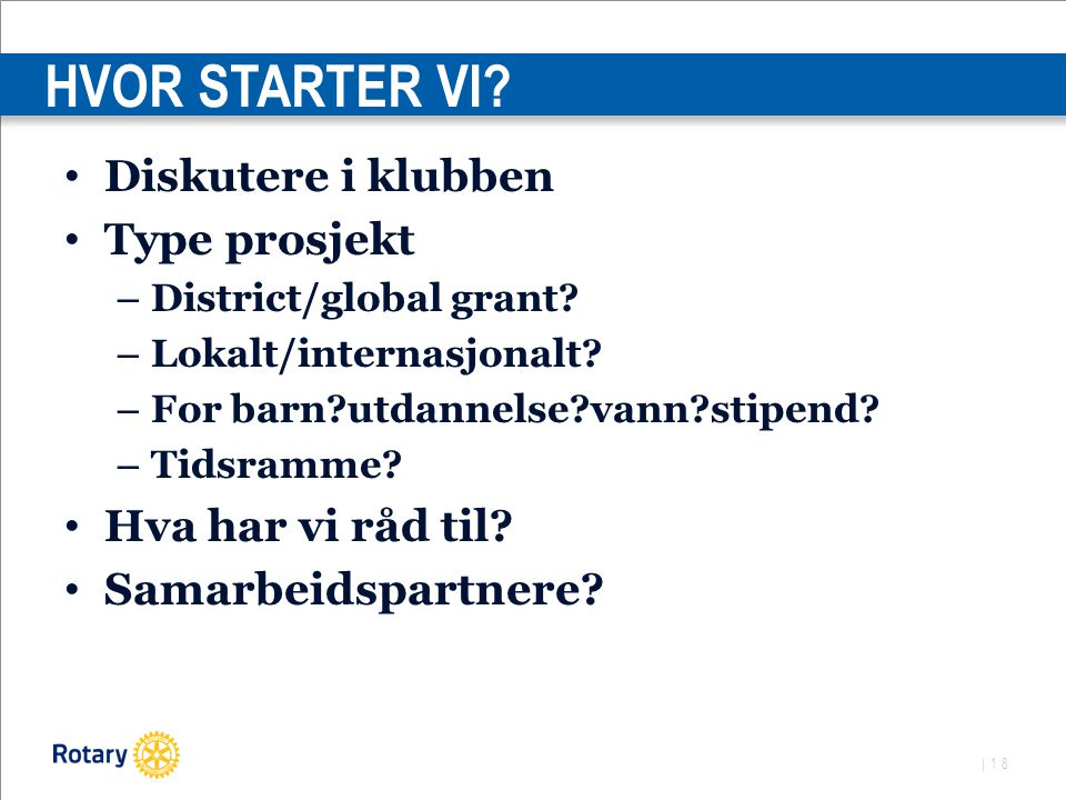 | 18 HVOR STARTER VI. Diskutere i klubben Type prosjekt – District/global grant.