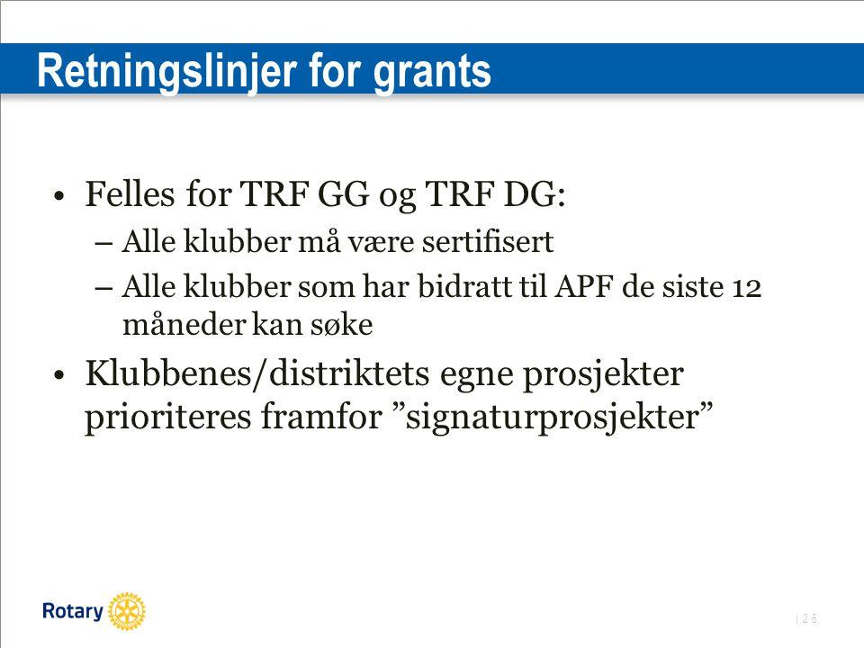 | 26 Retningslinjer for grants Felles for TRF GG og TRF DG: – Alle klubber må være sertifisert – Alle klubber som har bidratt til APF de siste 12 måneder kan søke Klubbenes/distriktets egne prosjekter prioriteres framfor signaturprosjekter