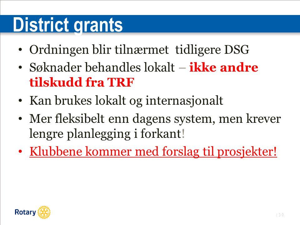 | 30 District grants Ordningen blir tilnærmet tidligere DSG Søknader behandles lokalt – ikke andre tilskudd fra TRF Kan brukes lokalt og internasjonalt Mer fleksibelt enn dagens system, men krever lengre planlegging i forkant.
