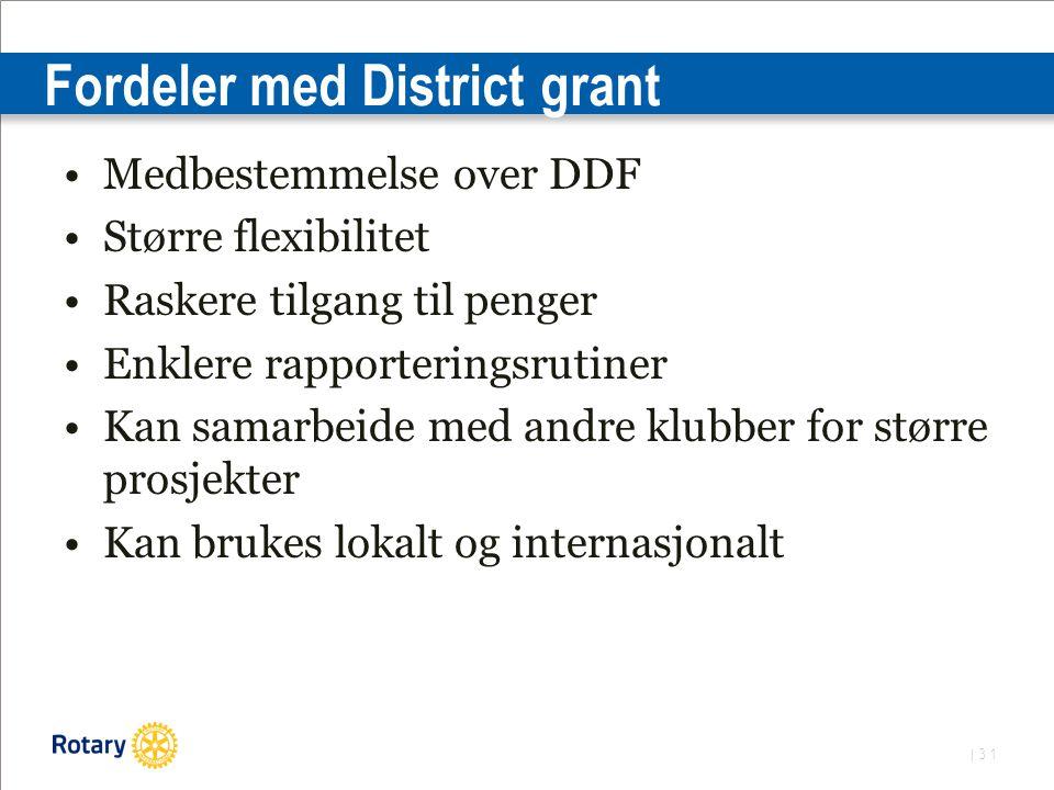 | 31 Fordeler med District grant Medbestemmelse over DDF Større flexibilitet Raskere tilgang til penger Enklere rapporteringsrutiner Kan samarbeide med andre klubber for større prosjekter Kan brukes lokalt og internasjonalt