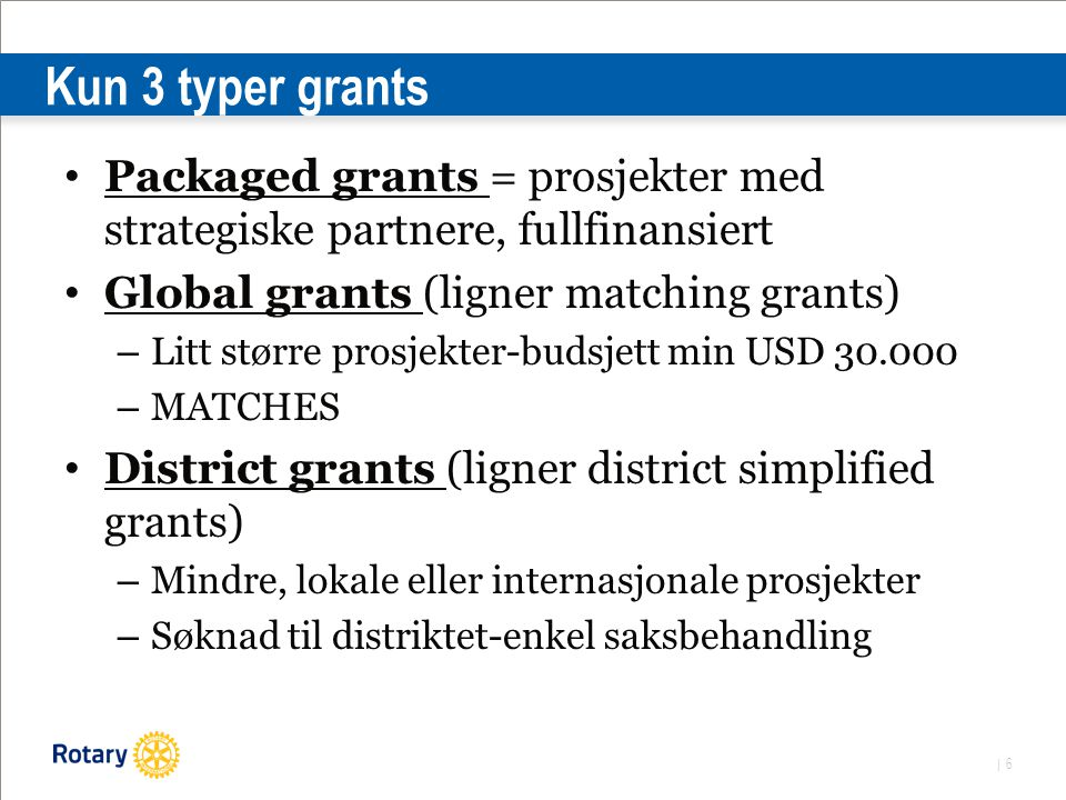 | 6 Kun 3 typer grants Packaged grants = prosjekter med strategiske partnere, fullfinansiert Global grants (ligner matching grants) – Litt større prosjekter-budsjett min USD 30.000 – MATCHES District grants (ligner district simplified grants) – Mindre, lokale eller internasjonale prosjekter – Søknad til distriktet-enkel saksbehandling