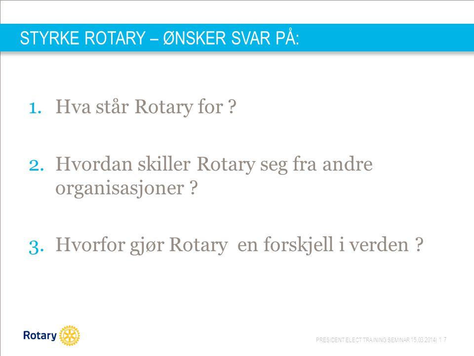 PRESIDENT ELECT TRAINING SEMINAR 15.03.2014| 17 STYRKE ROTARY – ØNSKER SVAR PÅ: 1.Hva står Rotary for ? 2.Hvordan skiller Rotary seg fra andre organis