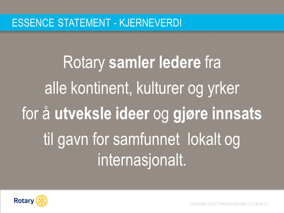 PRESIDENT ELECT TRAINING SEMINAR 15.03.2014| 27 ESSENCE STATEMENT - KJERNEVERDI Rotary samler ledere fra alle kontinent, kulturer og yrker for å utveksle ideer og gjøre innsats til gavn for samfunnet lokalt og internasjonalt.