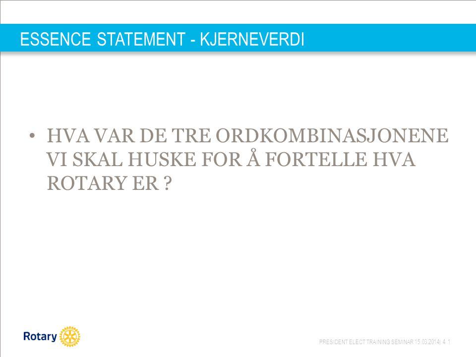 PRESIDENT ELECT TRAINING SEMINAR 15.03.2014| 41 ESSENCE STATEMENT - KJERNEVERDI HVA VAR DE TRE ORDKOMBINASJONENE VI SKAL HUSKE FOR Å FORTELLE HVA ROTARY ER