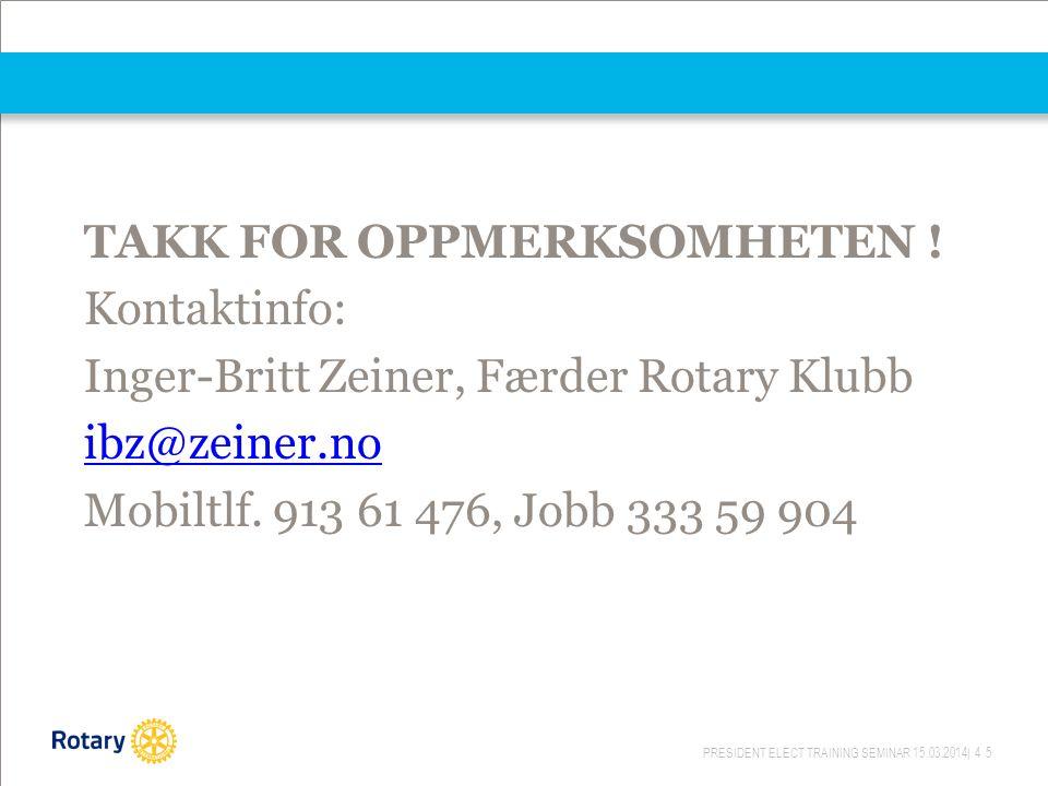 PRESIDENT ELECT TRAINING SEMINAR 15.03.2014| 45 TAKK FOR OPPMERKSOMHETEN ! Kontaktinfo: Inger-Britt Zeiner, Færder Rotary Klubb ibz@zeiner.no Mobiltlf