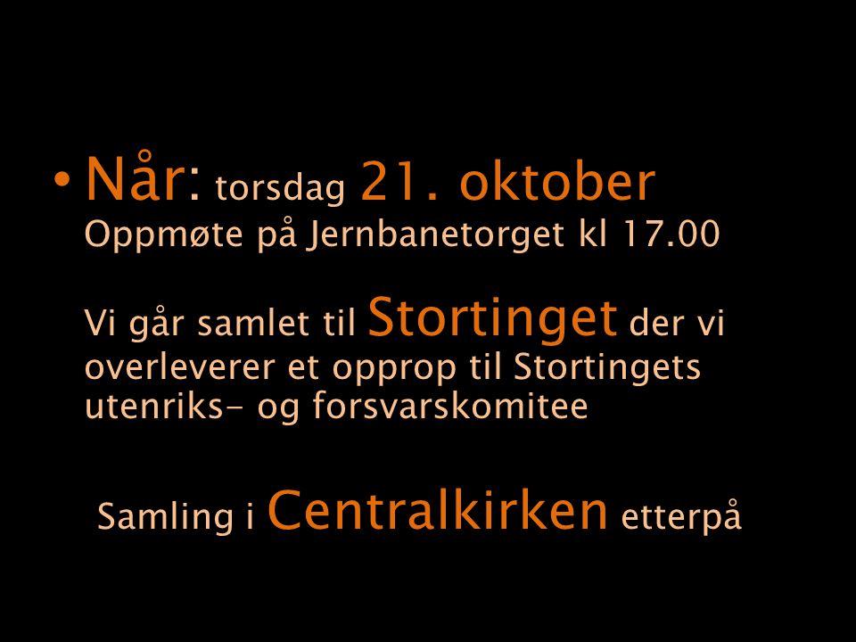 Når: torsdag 21. oktober Oppmøte på Jernbanetorget kl 17.00 Vi går samlet til Stortinget der vi overleverer et opprop til Stortingets utenriks- og for