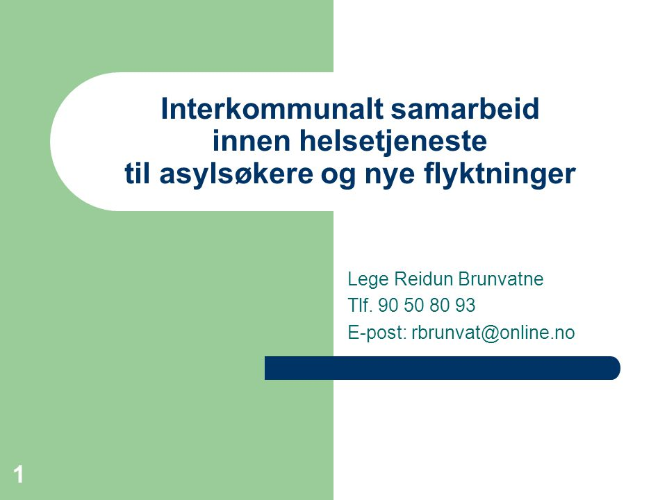 1 Interkommunalt samarbeid innen helsetjeneste til asylsøkere og nye flyktninger Lege Reidun Brunvatne Tlf. 90 50 80 93 E-post: rbrunvat@online.no