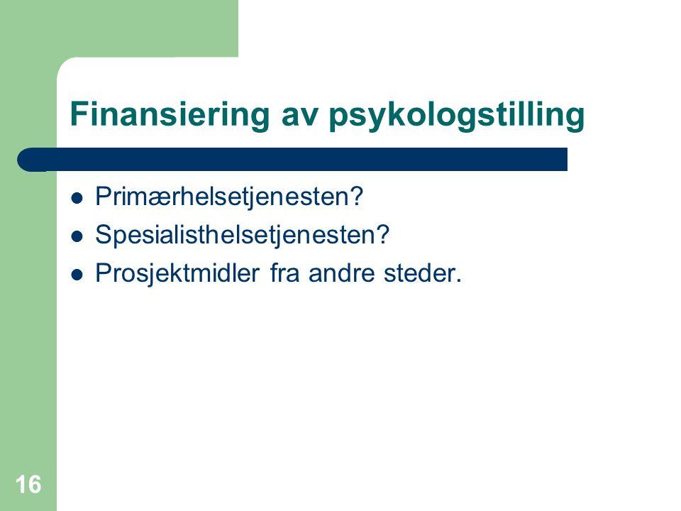 16 Finansiering av psykologstilling Primærhelsetjenesten? Spesialisthelsetjenesten? Prosjektmidler fra andre steder.