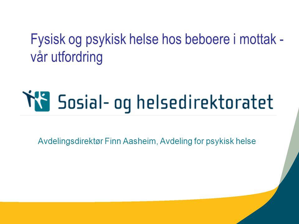Fysisk og psykisk helse hos beboere i mottak - vår utfordring Avdelingsdirektør Finn Aasheim, Avdeling for psykisk helse