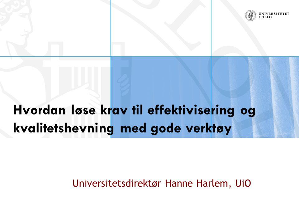 Hvordan løse krav til effektivisering og kvalitetshevning med gode verktøy Universitetsdirektør Hanne Harlem, UiO