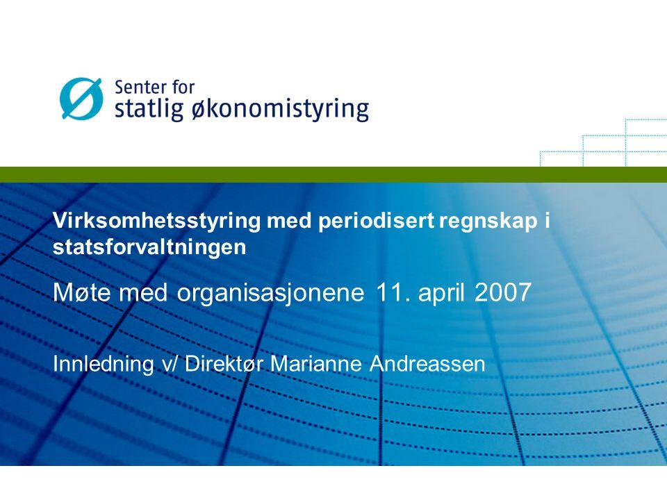 Virksomhetsstyring med periodisert regnskap i statsforvaltningen Møte med organisasjonene 11. april 2007 Innledning v/ Direktør Marianne Andreassen
