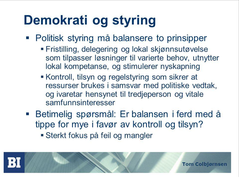 Tom Colbjørnsen Demokrati og styring  Politisk styring må balansere to prinsipper  Fristilling, delegering og lokal skjønnsutøvelse som tilpasser løsninger til varierte behov, utnytter lokal kompetanse, og stimulerer nyskapning  Kontroll, tilsyn og regelstyring som sikrer at ressurser brukes i samsvar med politiske vedtak, og ivaretar hensynet til tredjeperson og vitale samfunnsinteresser  Betimelig spørsmål: Er balansen i ferd med å tippe for mye i favør av kontroll og tilsyn.