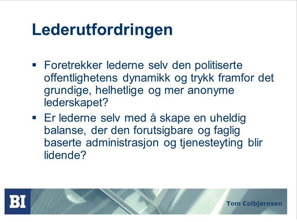 Tom Colbjørnsen Lederutfordringen  Foretrekker lederne selv den politiserte offentlighetens dynamikk og trykk framfor det grundige, helhetlige og mer anonyme lederskapet.