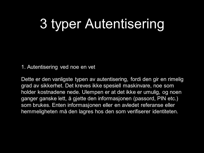 3 typer Autentisering 1. Autentisering ved noe en vet Dette er den vanligste typen av autentisering, fordi den gir en rimelig grad av sikkerhet. Det k