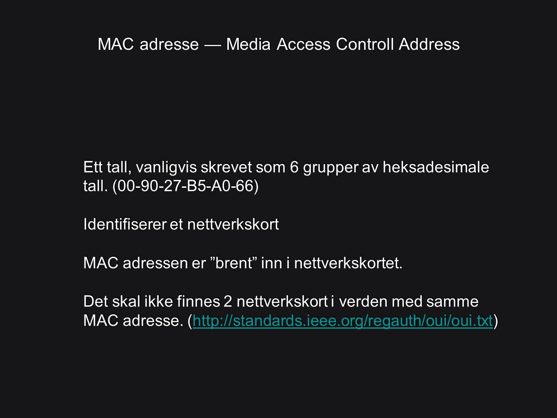 MAC adresse — Media Access Controll Address Ett tall, vanligvis skrevet som 6 grupper av heksadesimale tall. (00-90-27-B5-A0-66) Identifiserer et nett