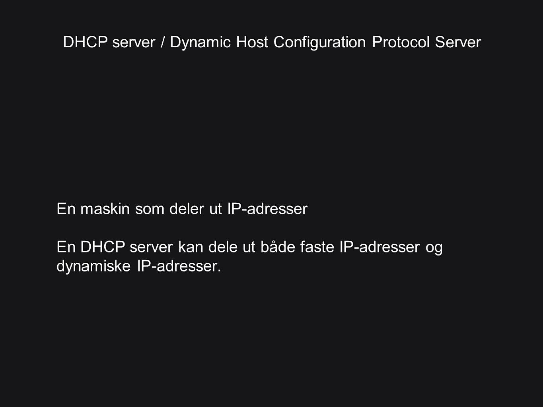 DHCP server / Dynamic Host Configuration Protocol Server En maskin som deler ut IP-adresser En DHCP server kan dele ut både faste IP-adresser og dynam
