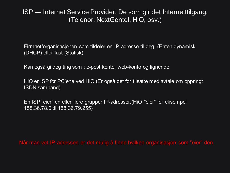 ISP — Internet Service Provider. De som gir det Internetttilgang. (Telenor, NextGentel, HiO, osv.) Firmaet/organisasjonen som tildeler en IP-adresse t
