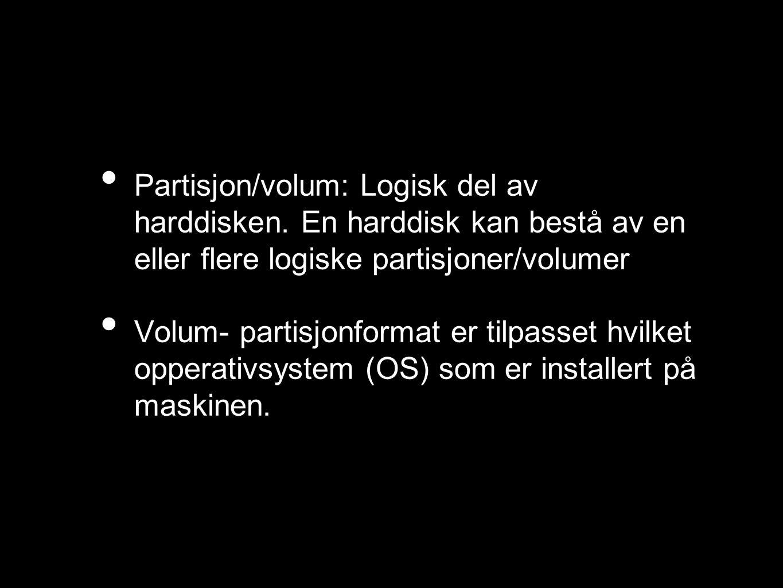 Partisjon/volum: Logisk del av harddisken. En harddisk kan bestå av en eller flere logiske partisjoner/volumer Volum- partisjonformat er tilpasset hvi