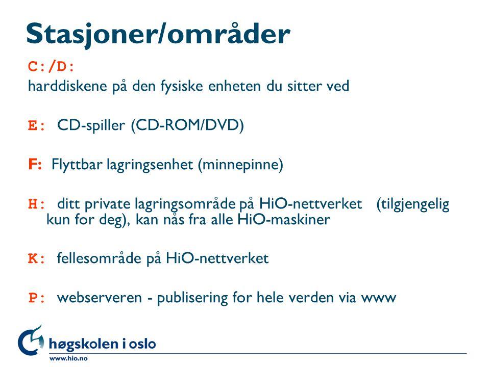 Stasjoner/områder C:/D: harddiskene på den fysiske enheten du sitter ved E: CD-spiller (CD-ROM/DVD) F: Flyttbar lagringsenhet (minnepinne) H: ditt private lagringsområde på HiO-nettverket (tilgjengelig kun for deg), kan nås fra alle HiO-maskiner K: fellesområde på HiO-nettverket P: webserveren - publisering for hele verden via www