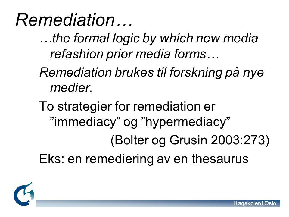 Høgskolen i Oslo Remediation… …the formal logic by which new media refashion prior media forms… Remediation brukes til forskning på nye medier. To str