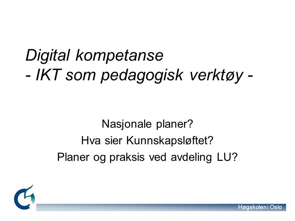 Høgskolen i Oslo Digital kompetanse - IKT som pedagogisk verktøy - Nasjonale planer? Hva sier Kunnskapsløftet? Planer og praksis ved avdeling LU? KULT