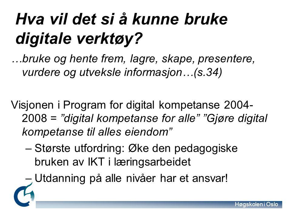 Høgskolen i Oslo Hva vil det si å kunne bruke digitale verktøy? …bruke og hente frem, lagre, skape, presentere, vurdere og utveksle informasjon…(s.34)