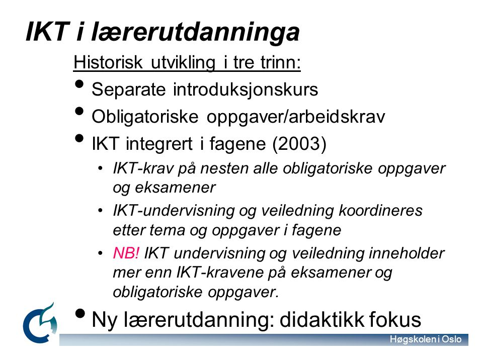 Høgskolen i Oslo IKT i lærerutdanninga Historisk utvikling i tre trinn: Separate introduksjonskurs Obligatoriske oppgaver/arbeidskrav IKT integrert i