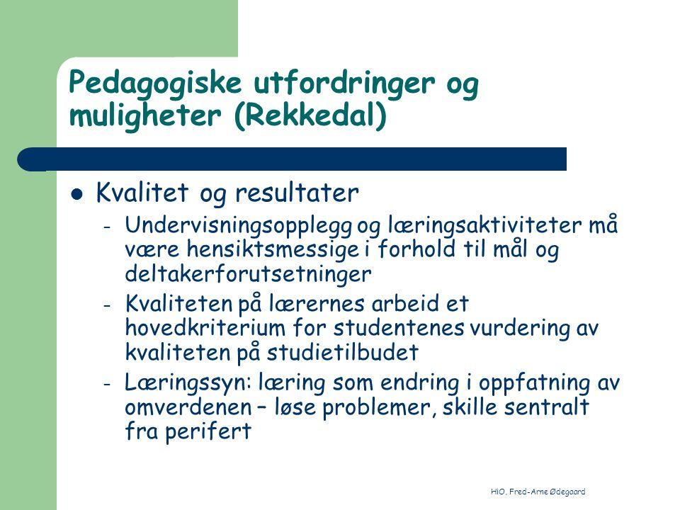 HiO, Fred-Arne Ødegaard Pedagogiske utfordringer og muligheter (Rekkedal) Kvalitet og resultater – Undervisningsopplegg og læringsaktiviteter må være hensiktsmessige i forhold til mål og deltakerforutsetninger – Kvaliteten på lærernes arbeid et hovedkriterium for studentenes vurdering av kvaliteten på studietilbudet – Læringssyn: læring som endring i oppfatning av omverdenen – løse problemer, skille sentralt fra perifert