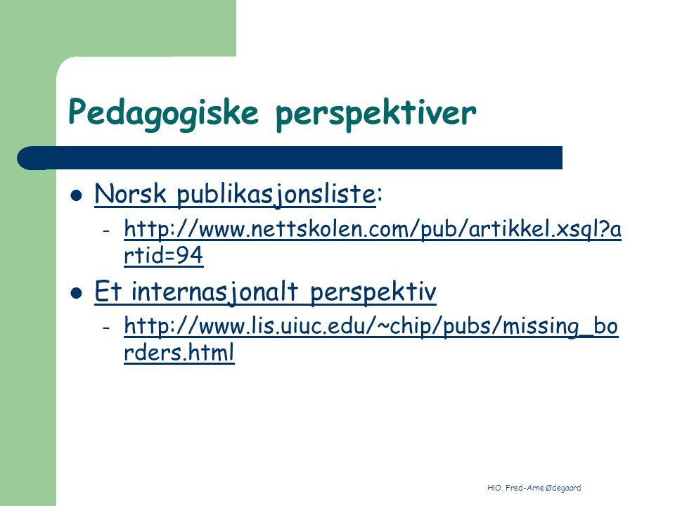 HiO, Fred-Arne Ødegaard Pedagogiske perspektiver Norsk publikasjonsliste: Norsk publikasjonsliste – http://www.nettskolen.com/pub/artikkel.xsql a rtid=94 http://www.nettskolen.com/pub/artikkel.xsql a rtid=94 Et internasjonalt perspektiv – http://www.lis.uiuc.edu/~chip/pubs/missing_bo rders.html http://www.lis.uiuc.edu/~chip/pubs/missing_bo rders.html