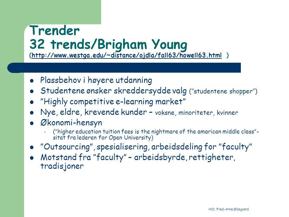 HiO, Fred-Arne Ødegaard Trender 32 trends/Brigham Young (http://www.westga.edu/~distance/ojdla/fall63/howell63.html )http://www.westga.edu/~distance/ojdla/fall63/howell63.html Plassbehov i høyere utdanning Studentene ønsker skreddersydde valg ( studentene shopper ) Highly competitive e-learning market Nye, eldre, krevende kunder – voksne, minoriteter, kvinner Økonomi-hensyn – ( higher education tuition fees is the nightmare of the amarican middle class - sitat fra lederen for Open University) Outsourcing , spesialisering, arbeidsdeling for faculty Motstand fra faculty – arbeidsbyrde, rettigheter, tradisjoner
