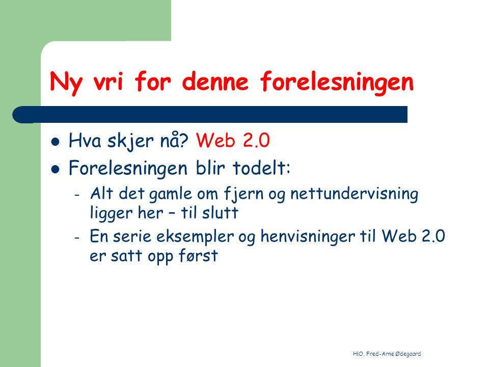 HiO, Fred-Arne Ødegaard Ny vri for denne forelesningen Hva skjer nå? Web 2.0 Forelesningen blir todelt: – Alt det gamle om fjern og nettundervisning l