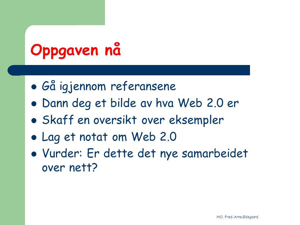 HiO, Fred-Arne Ødegaard Oppgaven nå Gå igjennom referansene Dann deg et bilde av hva Web 2.0 er Skaff en oversikt over eksempler Lag et notat om Web 2.0 Vurder: Er dette det nye samarbeidet over nett