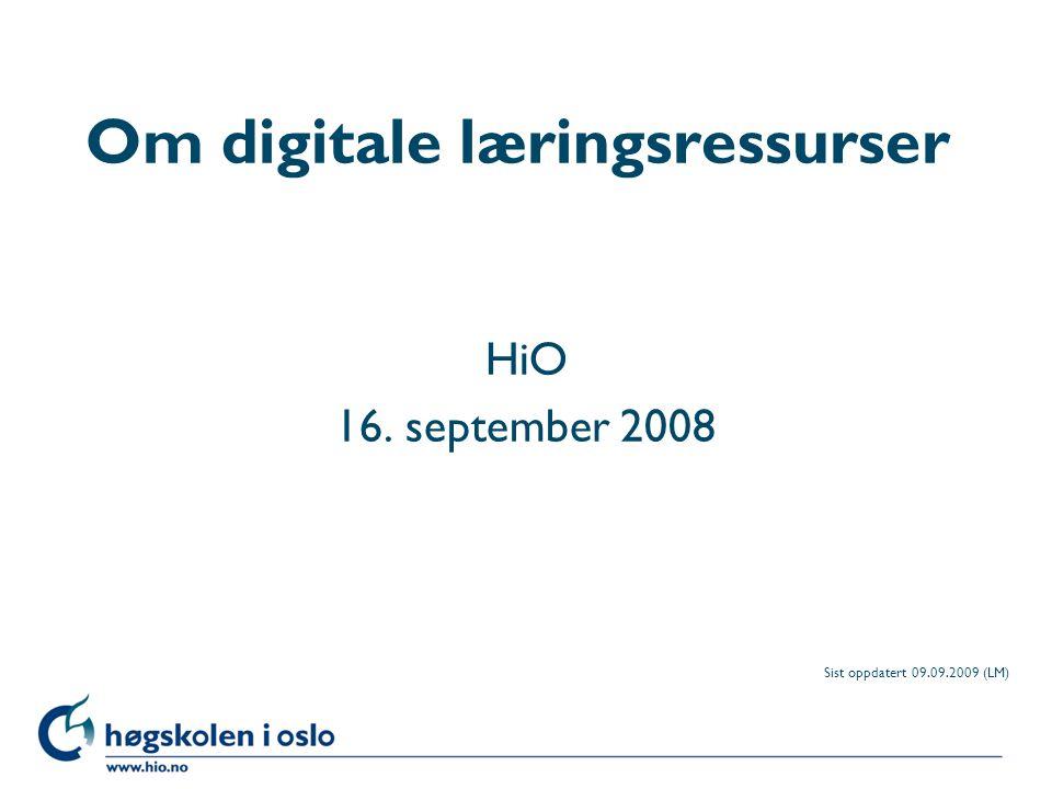 Høgskolen i Oslo Om digitale læringsressurser HiO 16. september 2008 Sist oppdatert 09.09.2009 (LM)