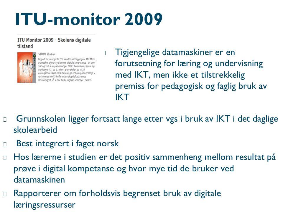 ITU-monitor 2009 l Tigjengelige datamaskiner er en forutsetning for læring og undervisning med IKT, men ikke et tilstrekkelig premiss for pedagogisk og faglig bruk av IKT  Grunnskolen ligger fortsatt lange etter vgs i bruk av IKT i det daglige skolearbeid  Best integrert i faget norsk  Hos lærerne i studien er det positiv sammenheng mellom resultat på prøve i digital kompetanse og hvor mye tid de bruker ved datamaskinen  Rapporterer om forholdsvis begrenset bruk av digitale læringsressurser