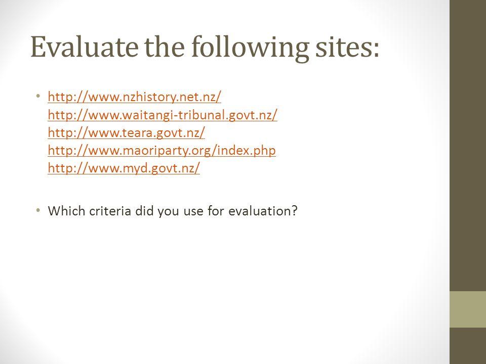 Evaluate the following sites: http://www.nzhistory.net.nz/ http://www.waitangi-tribunal.govt.nz/ http://www.teara.govt.nz/ http://www.maoriparty.org/index.php http://www.myd.govt.nz/ http://www.nzhistory.net.nz/ http://www.waitangi-tribunal.govt.nz/ http://www.teara.govt.nz/ http://www.maoriparty.org/index.php http://www.myd.govt.nz/ Which criteria did you use for evaluation?