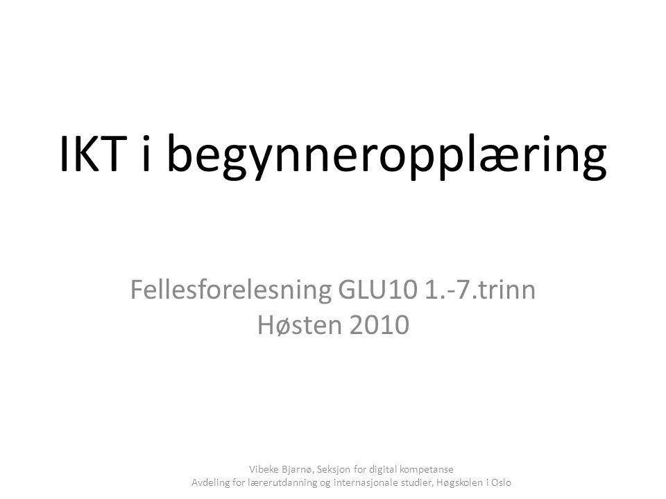 IKT i begynneropplæring Fellesforelesning GLU10 1.-7.trinn Høsten 2010 Vibeke Bjarnø, Seksjon for digital kompetanse Avdeling for lærerutdanning og in