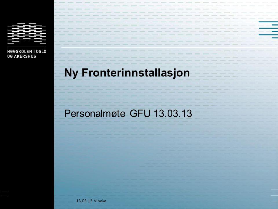 Ny Fronterinnstallasjon Personalmøte GFU 13.03.13 13.03.13 Vibeke