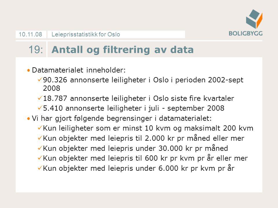 Leieprisstatistikk for Oslo10.11.08 19: Antall og filtrering av data Datamaterialet inneholder: 90.326 annonserte leiligheter i Oslo i perioden 2002-sept 2008 18.787 annonserte leiligheter i Oslo siste fire kvartaler 5.410 annonserte leiligheter i juli - september 2008 Vi har gjort følgende begrensinger i datamaterialet: Kun leiligheter som er minst 10 kvm og maksimalt 200 kvm Kun objekter med leiepris til 2.000 kr pr måned eller mer Kun objekter med leiepris under 30.000 kr pr måned Kun objekter med leiepris til 600 kr pr kvm pr år eller mer Kun objekter med leiepris under 6.000 kr pr kvm pr år