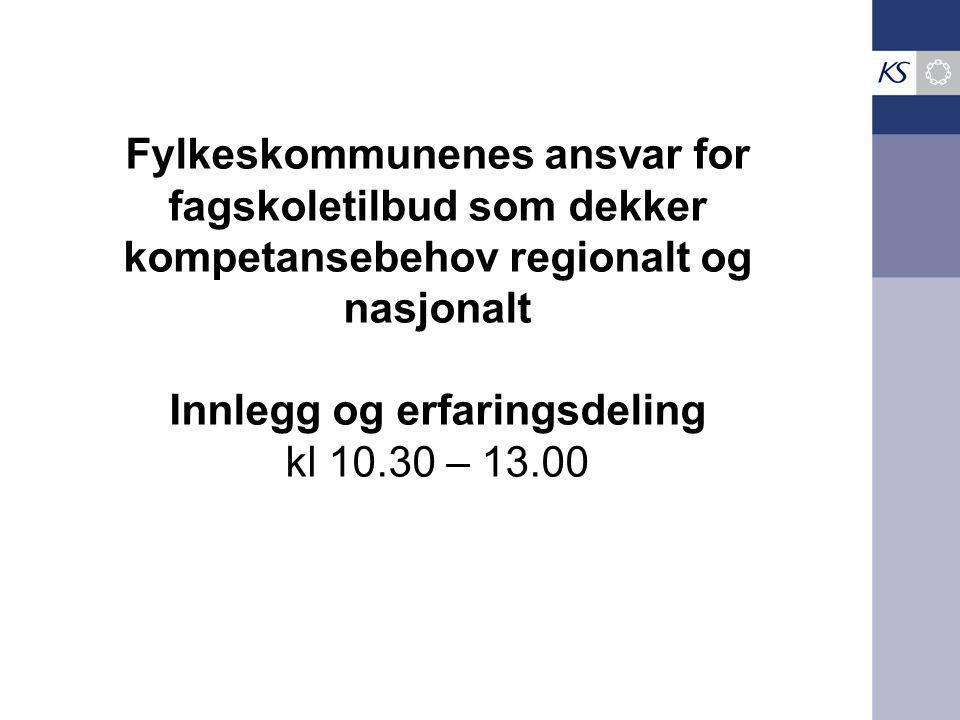 Fylkeskommunenes ansvar for fagskoletilbud som dekker kompetansebehov regionalt og nasjonalt Innlegg og erfaringsdeling kl 10.30 – 13.00