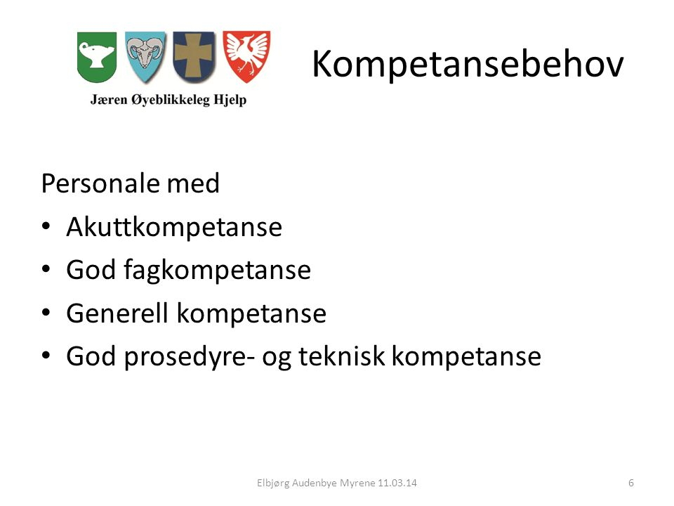 Kompetansebehov Personale med Akuttkompetanse God fagkompetanse Generell kompetanse God prosedyre- og teknisk kompetanse Elbjørg Audenbye Myrene 11.03.146
