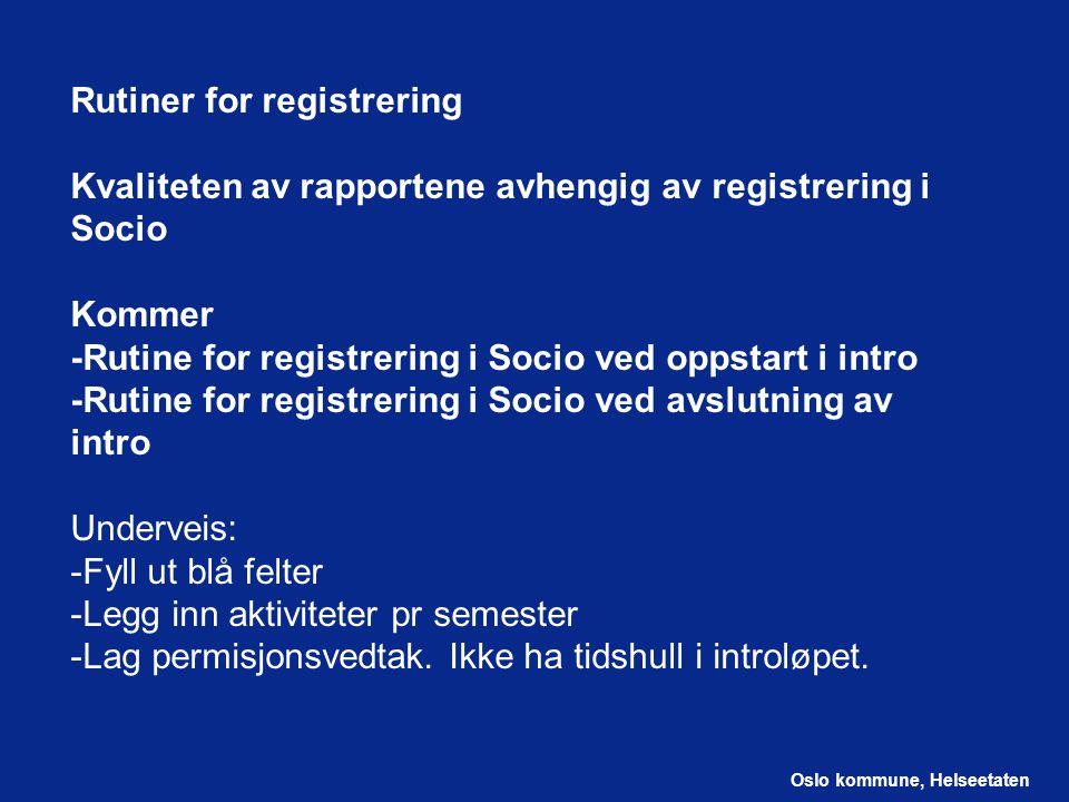 Oslo kommune, Helseetaten Rutiner for registrering Kvaliteten av rapportene avhengig av registrering i Socio Kommer -Rutine for registrering i Socio ved oppstart i intro -Rutine for registrering i Socio ved avslutning av intro Underveis: -Fyll ut blå felter -Legg inn aktiviteter pr semester -Lag permisjonsvedtak.