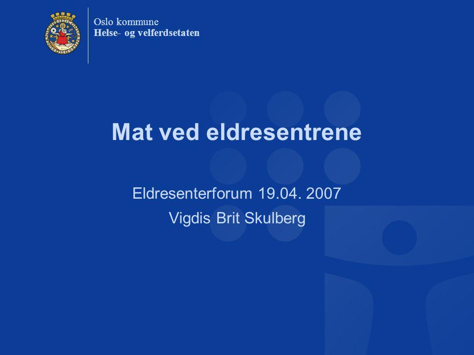 Oslo kommune Helse- og velferdsetaten Mat ved eldresentrene Eldresenterforum 19.04. 2007 Vigdis Brit Skulberg