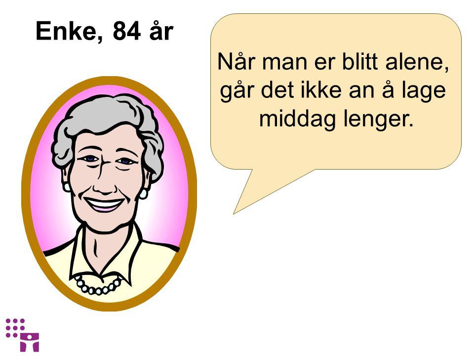 Enke, 84 år Når man er blitt alene, går det ikke an å lage middag lenger.
