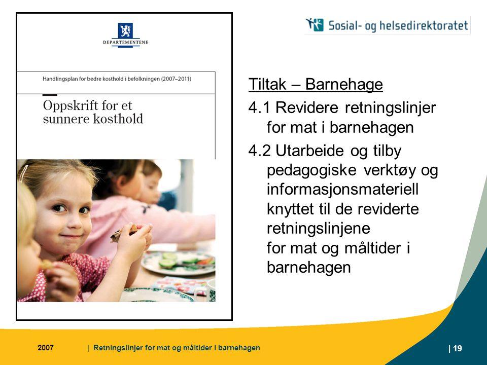 2007| Retningslinjer for mat og måltider i barnehagen | 19 Tiltak – Barnehage 4.1 Revidere retningslinjer for mat i barnehagen 4.2 Utarbeide og tilby pedagogiske verktøy og informasjonsmateriell knyttet til de reviderte retningslinjene for mat og måltider i barnehagen