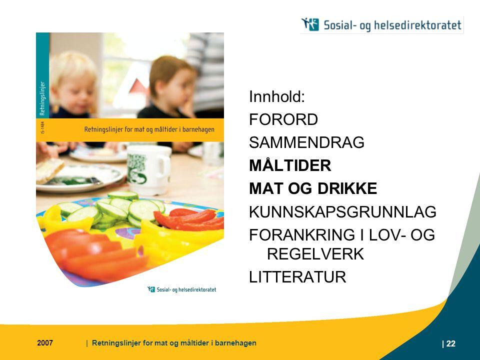 2007| Retningslinjer for mat og måltider i barnehagen | 22 Innhold: FORORD SAMMENDRAG MÅLTIDER MAT OG DRIKKE KUNNSKAPSGRUNNLAG FORANKRING I LOV- OG REGELVERK LITTERATUR