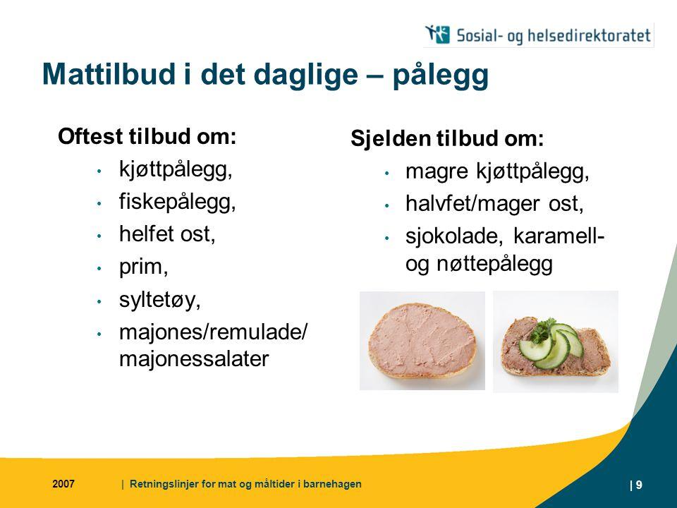 2007| Retningslinjer for mat og måltider i barnehagen | 9 Mattilbud i det daglige – pålegg Oftest tilbud om: kjøttpålegg, fiskepålegg, helfet ost, pri