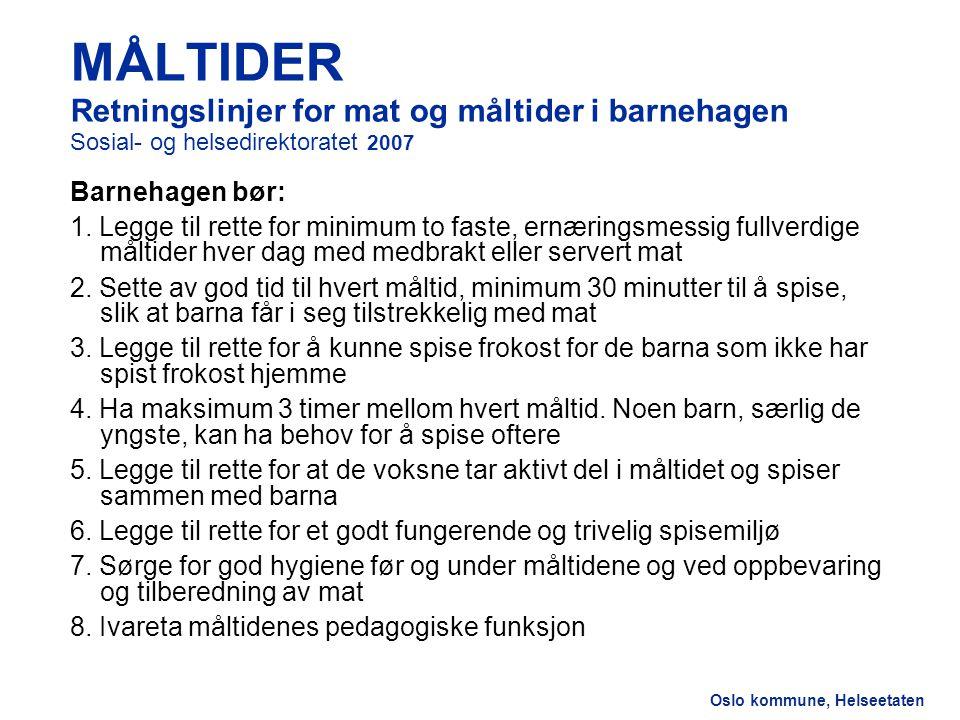 Oslo kommune, Helseetaten MÅLTIDER Retningslinjer for mat og måltider i barnehagen Sosial- og helsedirektoratet 2007 Barnehagen bør: 1. Legge til rett