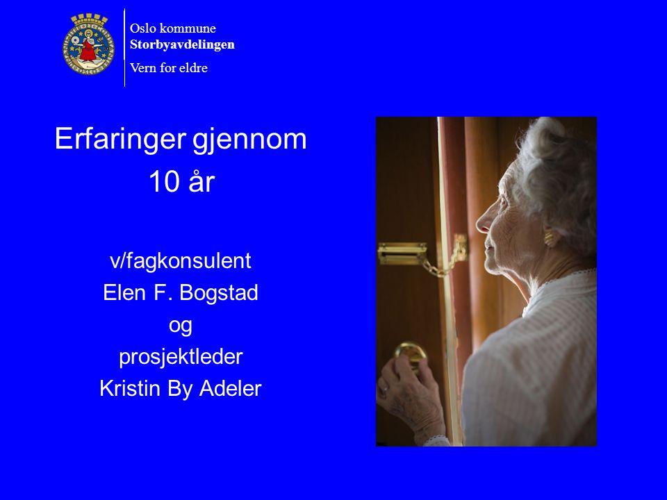 Oslo kommune Storbyavdelingen Vern for eldre Erfaringer gjennom 10 år v/fagkonsulent Elen F. Bogstad og prosjektleder Kristin By Adeler