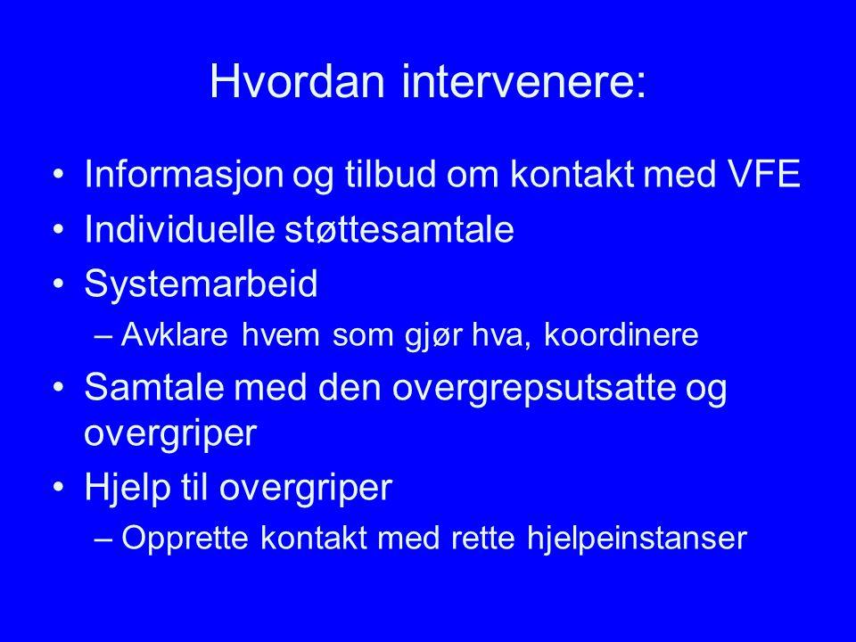 Hvordan intervenere: Informasjon og tilbud om kontakt med VFE Individuelle støttesamtale Systemarbeid –Avklare hvem som gjør hva, koordinere Samtale m